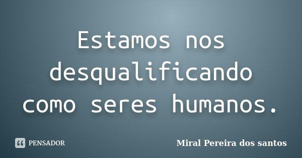 Estamos nos desqualificando como seres humanos.... Frase de Miral Pereira dos Santos.