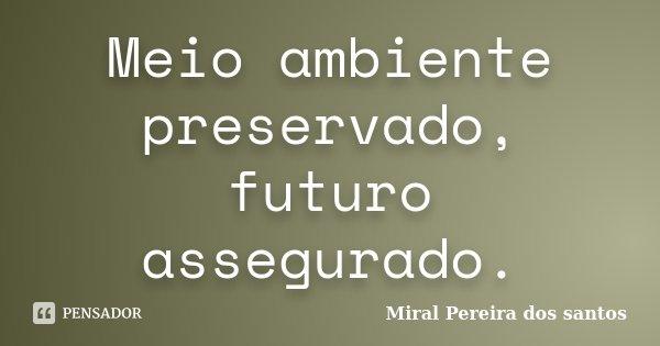 Meio ambiente preservado, futuro assegurado.... Frase de Miral Pereira dos Santos.