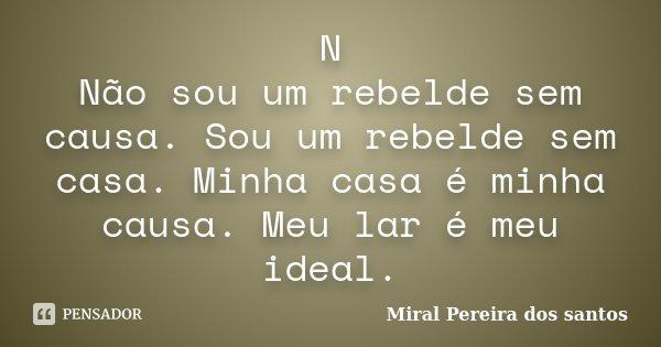 N Não sou um rebelde sem causa. Sou um rebelde sem casa. Minha casa é minha causa. Meu lar é meu ideal.... Frase de Miral Pereira dos Santos.