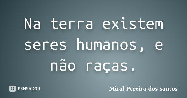 Na terra existem seres humanos, e não raças.... Frase de Miral Pereira dos Santos.
