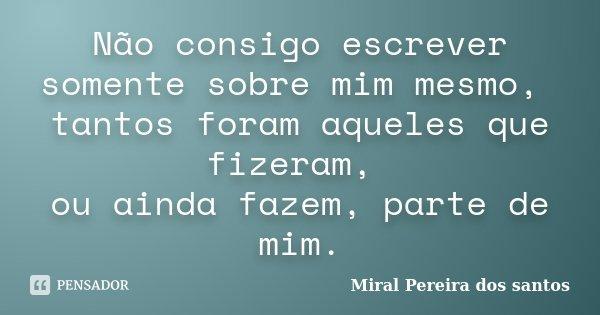 Não consigo escrever somente sobre mim mesmo, tantos foram aqueles que fizeram, ou ainda fazem, parte de mim.... Frase de Miral Pereira dos Santos.