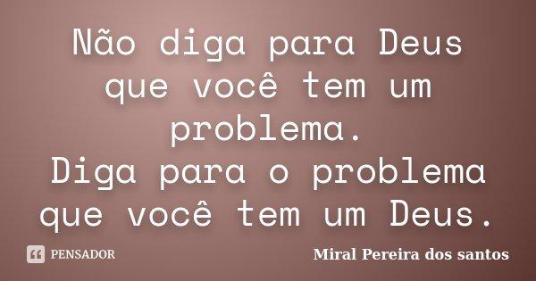 Não diga para Deus que você tem um problema. Diga para o problema que você tem um Deus.... Frase de Miral Pereira dos Santos.