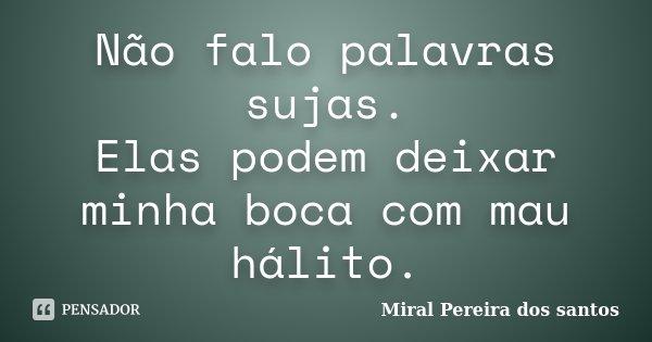 Não falo palavras sujas. Elas podem deixar minha boca com mau hálito.... Frase de Miral Pereira dos Santos.