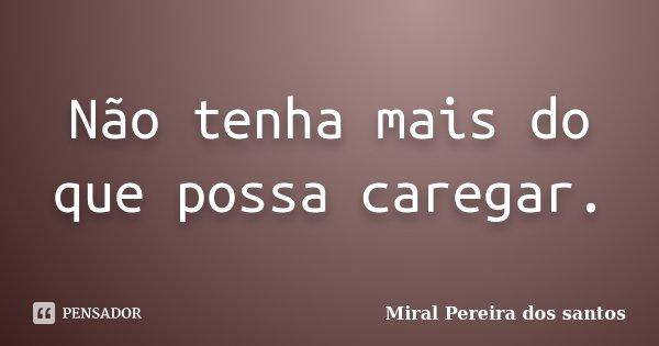 Não tenha mais do que possa caregar.... Frase de Miral Pereira dos Santos.