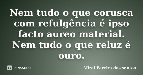 Nem tudo o que corusca com refulgência é ipso facto aureo material. Nem tudo o que reluz é ouro.... Frase de Miral Pereira dos Santos.