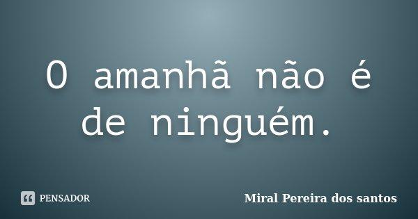 O amanhã não é de ninguém.... Frase de Miral Pereira dos Santos.