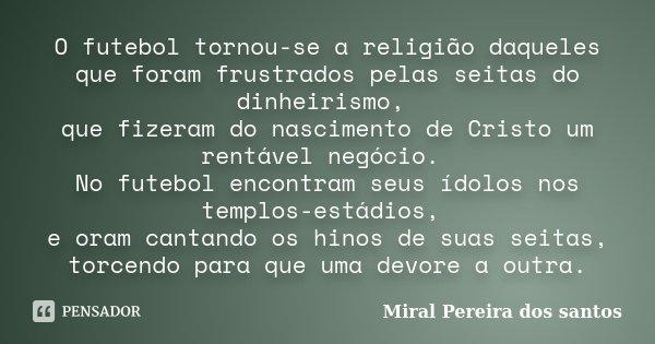 O futebol tornou-se a religião daqueles que foram frustrados pelas seitas do dinheirismo, que fizeram do nascimento de Cristo um rentável negócio. No futebol en... Frase de Miral Pereira dos Santos.