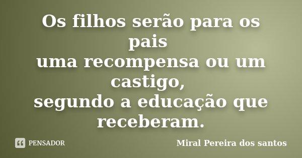 Os filhos serão para os pais uma recompensa ou um castigo, segundo a educação que receberam.... Frase de Miral Pereira dos Santos.