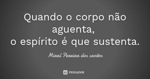 Quando o corpo não aguenta, o espírito é que sustenta.... Frase de Miral Pereira dos Santos.