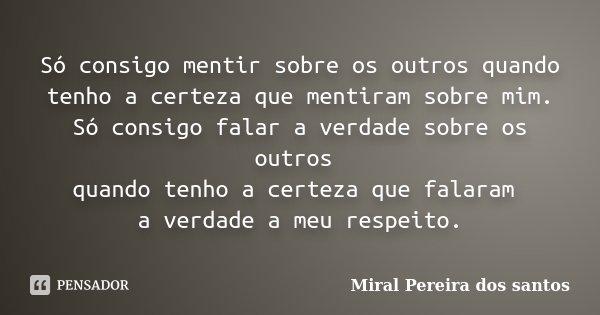 Só consigo mentir sobre os outros quando tenho a certeza que mentiram sobre mim. Só consigo falar a verdade sobre os outros quando tenho a certeza que falaram a... Frase de Miral Pereira dos Santos.