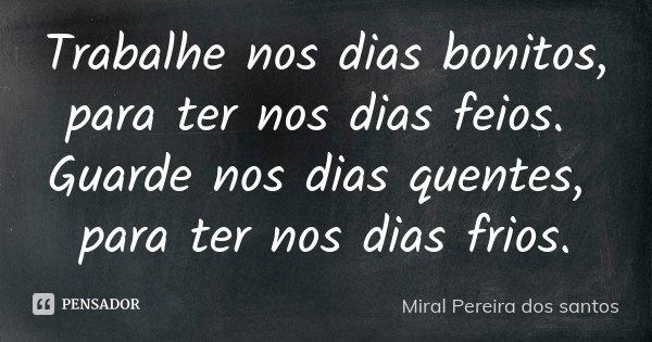 Trabalhe nos dias bonitos, para ter nos dias feios. Guarde nos dias quentes, para ter nos dias frios.... Frase de Miral Pereira dos Santos.