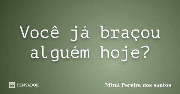 Você já braçou alguém hoje?... Frase de Miral Pereira dos Santos.