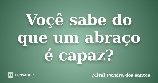 Voçê sabe do que um abraço é capaz?... Frase de Miral Pereira dos Santos.
