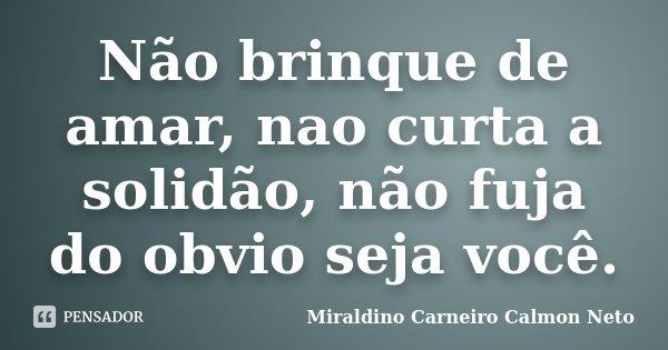 Não brinque de amar, nao curta a solidão, não fuja do obvio seja você.... Frase de Miraldino Carneiro Calmon Neto.