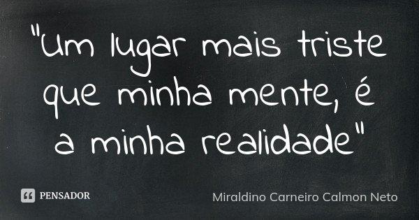 """""""Um lugar mais triste que minha mente, é a minha realidade""""... Frase de Miraldino Carneiro Calmon Neto."""