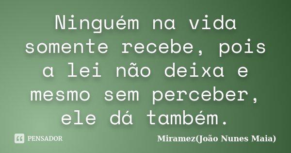 Ninguém na vida somente recebe, pois a lei não deixa e mesmo sem perceber, ele dá também.... Frase de Miramez(João Nunes Maia).