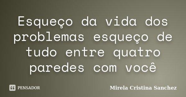 Esqueço da vida dos problemas esqueço de tudo entre quatro paredes com você... Frase de Mirela Cristina Sanchez.