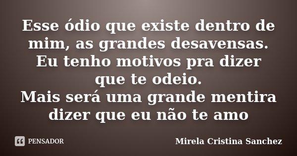 Esse ódio que existe dentro de mim, as grandes desavensas. Eu tenho motivos pra dizer que te odeio. Mais será uma grande mentira dizer que eu não te amo... Frase de Mirela Cristina Sanchez.