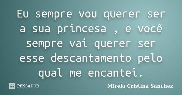 Eu sempre vou querer ser a sua princesa , e você sempre vai querer ser esse descantamento pelo qual me encantei.... Frase de Mirela Cristina Sanchez.