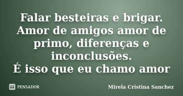 Falar besteiras e brigar. Amor de amigos amor de primo, diferenças e inconclusões. É isso que eu chamo amor... Frase de Mirela Cristina Sanchez.