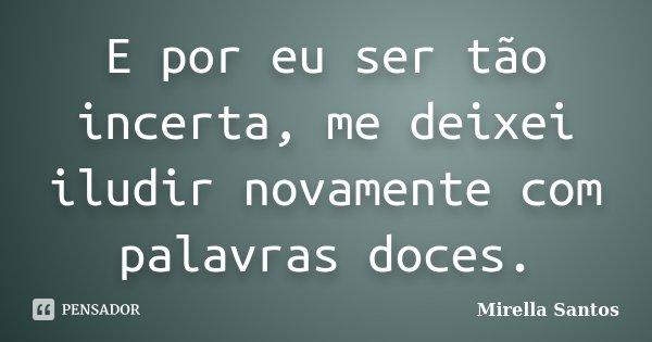 E por eu ser tão incerta, me deixei iludir novamente com palavras doces.... Frase de Mirella Santos.