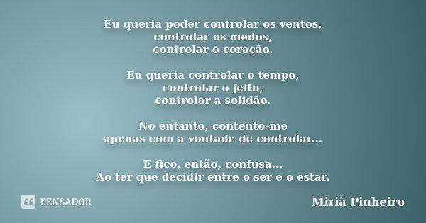 Eu queria poder controlar os ventos, controlar os medos, controlar o coração. Eu queria controlar o tempo, controlar o jeito, controlar a solidão. No entanto, c... Frase de Miriã Pinheiro.