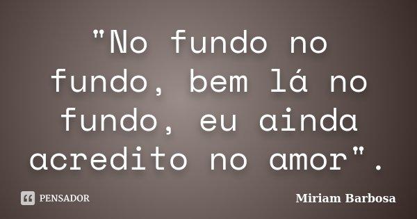 """""""No fundo no fundo, bem lá no fundo, eu ainda acredito no amor"""".... Frase de Miriam Barbosa."""