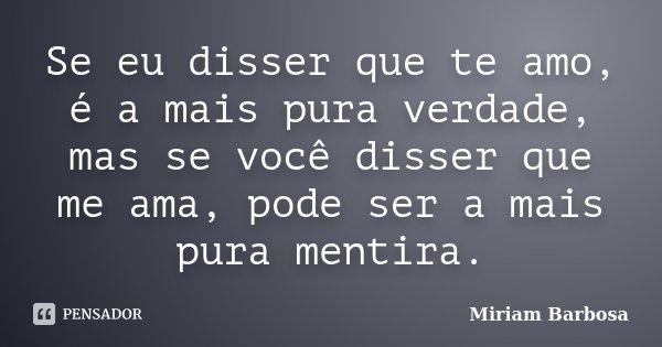 Se eu disser que te amo, é a mais pura verdade, mas se você disser que me ama, pode ser a mais pura mentira.... Frase de Miriam Barbosa.