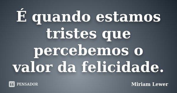 É quando estamos tristes que percebemos o valor da felicidade.... Frase de Miriam Lewer.