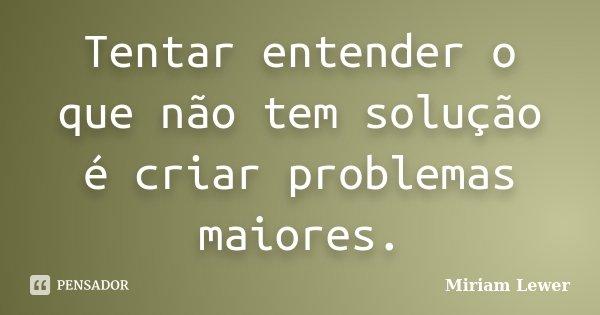 Tentar entender o que não tem solução é criar problemas maiores.... Frase de Miriam Lewer.