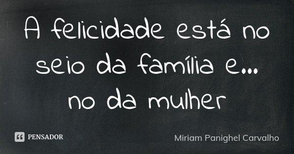 A felicidade está no seio da família e... no da mulher... Frase de Miriam Panighel Carvalho.