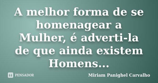 A melhor forma de se homenagear a Mulher, é adverti-la de que ainda existem Homens...... Frase de Miriam Panighel Carvalho.