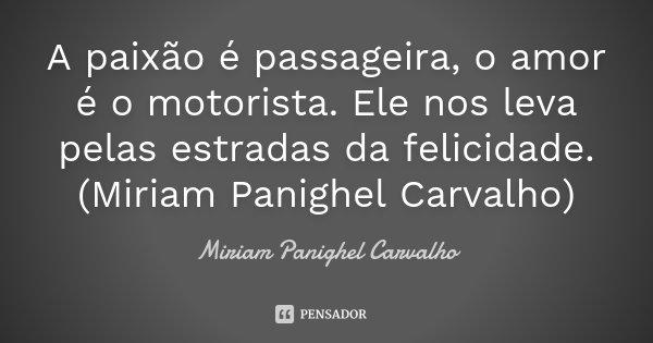 A paixão é passageira, o amor é o motorista. Ele nos leva pelas estradas da felicidade. (Miriam Panighel Carvalho)... Frase de Miriam Panighel Carvalho.
