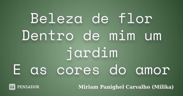 Beleza de flor Dentro de mim um jardim E as cores do amor... Frase de Miriam Panighel Carvalho (Milika).