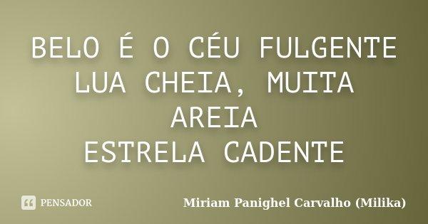 BELO É O CÉU FULGENTE LUA CHEIA, MUITA AREIA ESTRELA CADENTE... Frase de Miriam Panighel Carvalho (Milika).