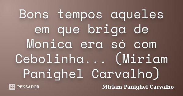 Bons tempos aqueles em que briga de Monica era só com Cebolinha... (Miriam Panighel Carvalho)... Frase de Miriam Panighel Carvalho.