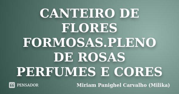 CANTEIRO DE FLORES FORMOSAS.PLENO DE ROSAS PERFUMES E CORES... Frase de Miriam Panighel Carvalho (Milika).