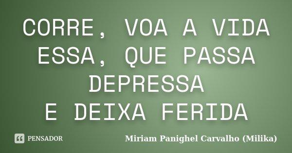CORRE, VOA A VIDA ESSA, QUE PASSA DEPRESSA E DEIXA FERIDA... Frase de Miriam Panighel Carvalho (Milika).