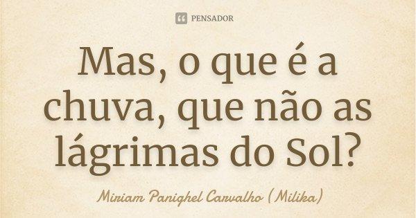 Mas, o que é a chuva, que não as lágrimas do Sol?... Frase de Miriam Panighel Carvalho (Milika).