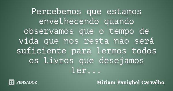 Percebemos que estamos envelhecendo quando observamos que o tempo de vida que nos resta não será suficiente para lermos todos os livros que desejamos ler...... Frase de Miriam Panighel Carvalho.