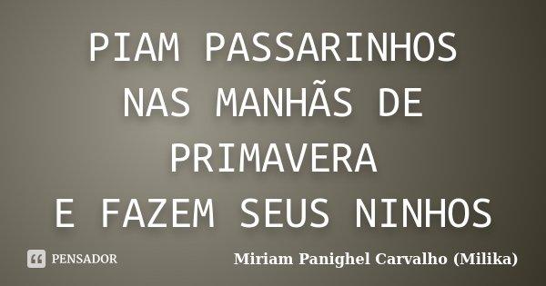PIAM PASSARINHOS NAS MANHÃS DE PRIMAVERA E FAZEM SEUS NINHOS... Frase de Miriam Panighel Carvalho (Milika).