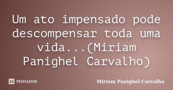 Um ato impensado pode descompensar toda uma vida...(Miriam Panighel Carvalho)... Frase de Miriam Panighel Carvalho.
