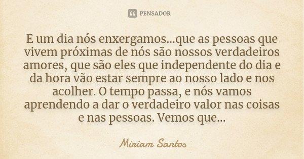 E um dia nós enxergamos...que as pessoas que vivem próximas de nós são nossos verdadeiros amores, que são eles que independente do dia e da hora vão estar semp... Frase de Miriam Santos.