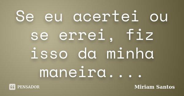 Se eu acertei ou se errei, fiz isso da minha maneira....... Frase de Miriam Santos.