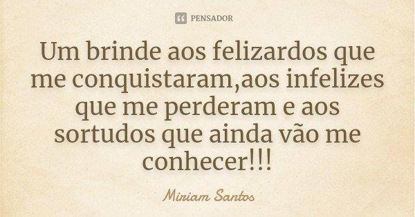 Um brinde aos felizardos que me conquistaram,aos infelizes que me perderam e aos sortudos que ainda vão me conhecer!!!... Frase de Miriam Santos.