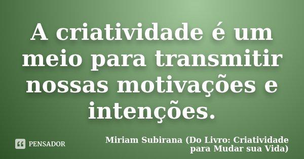 A criatividade é um meio para transmitir nossas motivações e intenções.... Frase de Miriam Subirana (Do Livro: Criatividade para Mudar sua Vida).