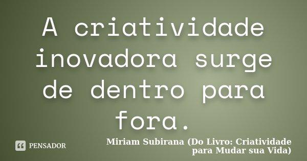 A criatividade inovadora surge de dentro para fora.... Frase de Miriam Subirana (Do Livro: Criatividade para Mudar sua Vida).