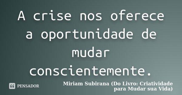 A crise nos oferece a oportunidade de mudar conscientemente.... Frase de Miriam Subirana (Do Livro: Criatividade para Mudar sua Vida).