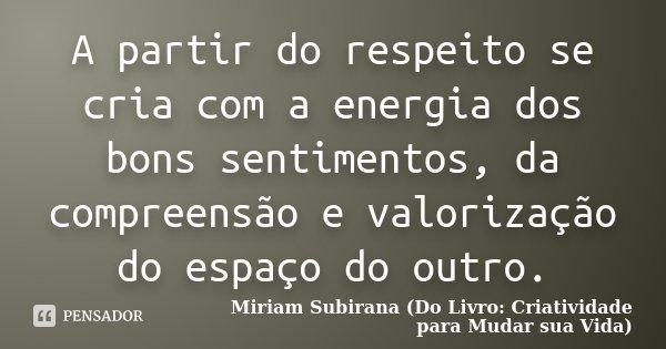 A partir do respeito se cria com a energia dos bons sentimentos, da compreensão e valorização do espaço do outro.... Frase de Miriam Subirana (Do Livro: Criatividade para Mudar sua Vida).