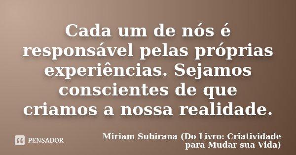 Cada um de nós é responsável pelas próprias experiências. Sejamos conscientes de que criamos a nossa realidade.... Frase de Miriam Subirana (Do Livro: Criatividade para Mudar sua Vida).